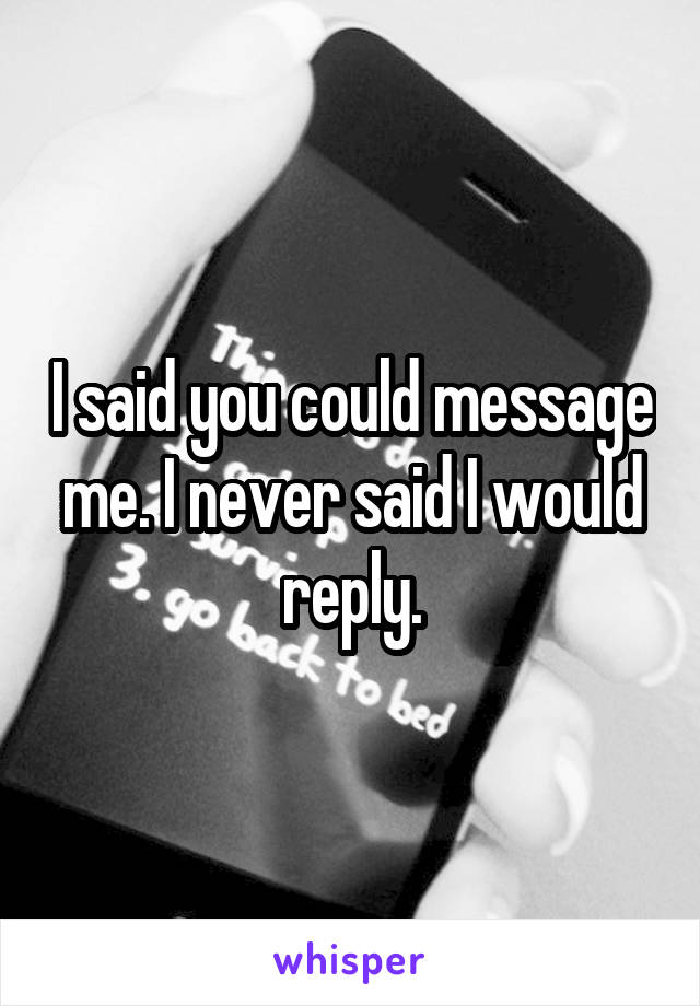 I said you could message me. I never said I would reply.