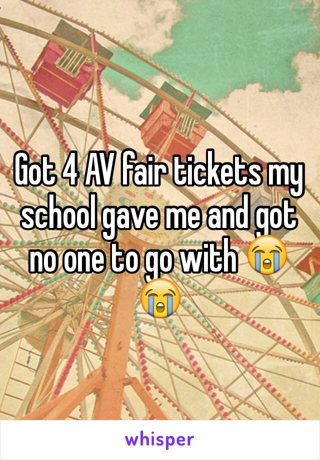 Got 4 AV fair tickets my school gave me and got no one to go with 😭😭