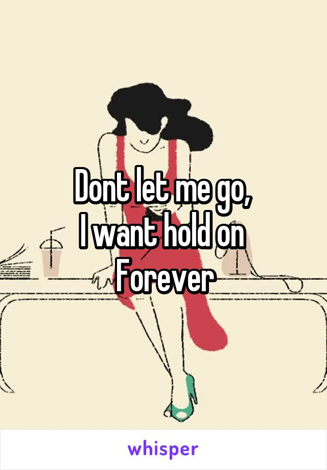 Dont let me go,  I want hold on  Forever