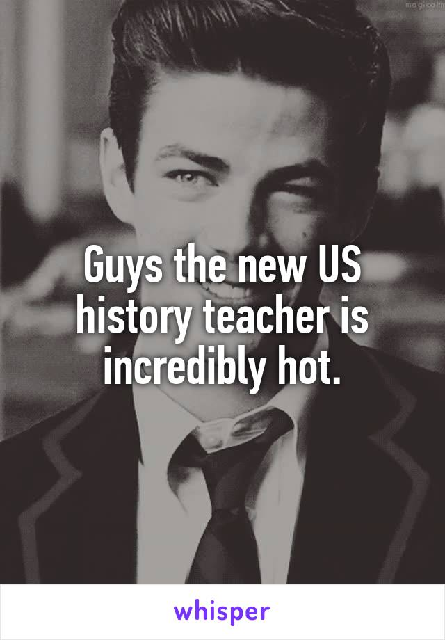 Guys the new US history teacher is incredibly hot.
