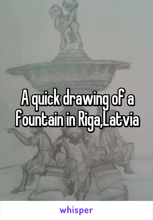 A quick drawing of a fountain in Riga,Latvia