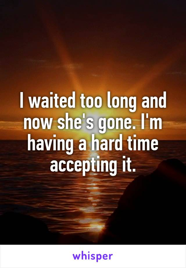 I waited too long and now she's gone. I'm having a hard time accepting it.