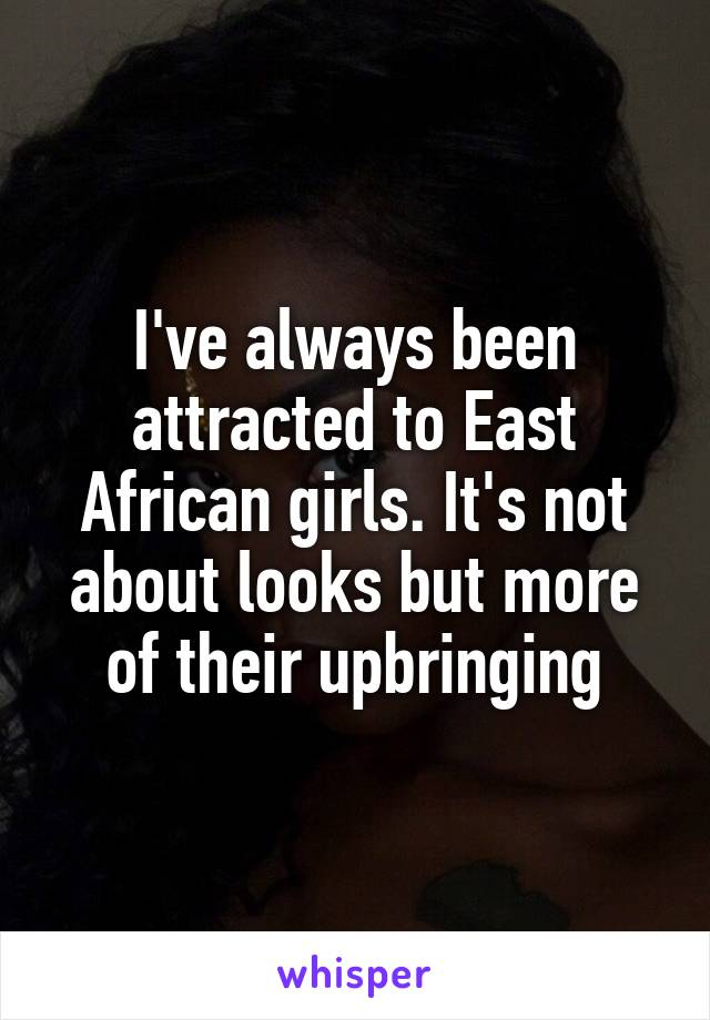 I've always been attracted to East African girls. It's not about looks but more of their upbringing