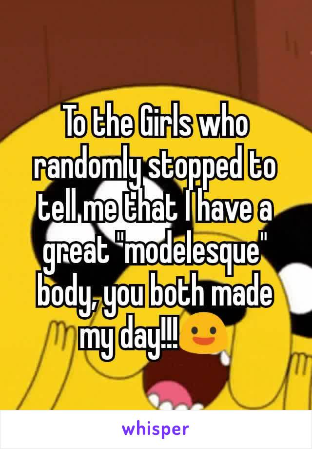 "To the Girls who randomly stopped to tell me that I have a great ""modelesque"" body, you both made my day!!!😃"
