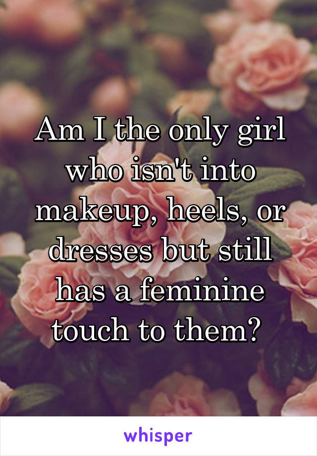 Am I the only girl who isn't into makeup, heels, or dresses but still has a feminine touch to them?