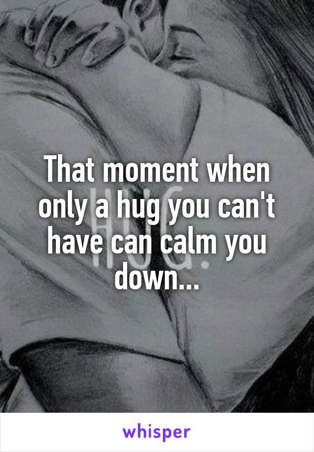 That moment when only a hug you can't have can calm you down...