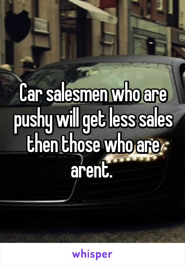 Car salesmen who are pushy will get less sales then those who are arent.