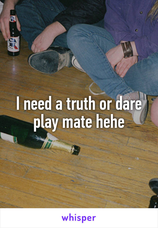 I need a truth or dare play mate hehe