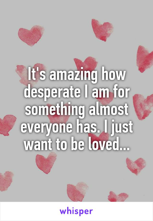 It's amazing how desperate I am for something almost everyone has. I just want to be loved...