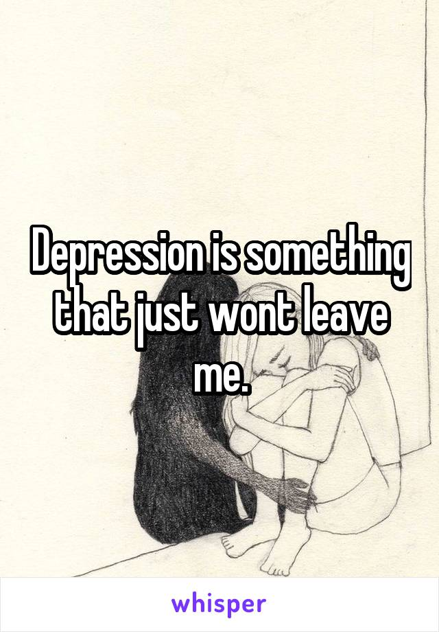 Depression is something that just wont leave me.