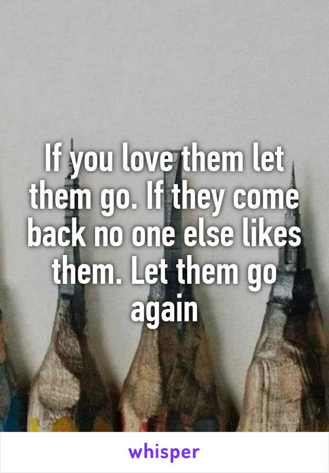 If you love them let them go. If they come back no one else likes them. Let them go again