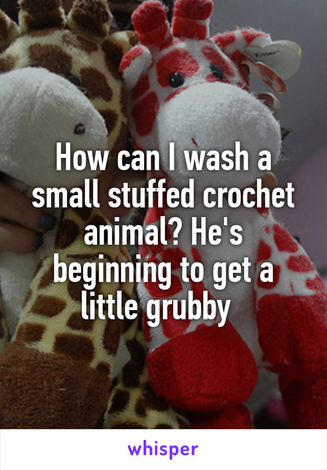 How can I wash a small stuffed crochet animal? He's beginning to get a little grubby