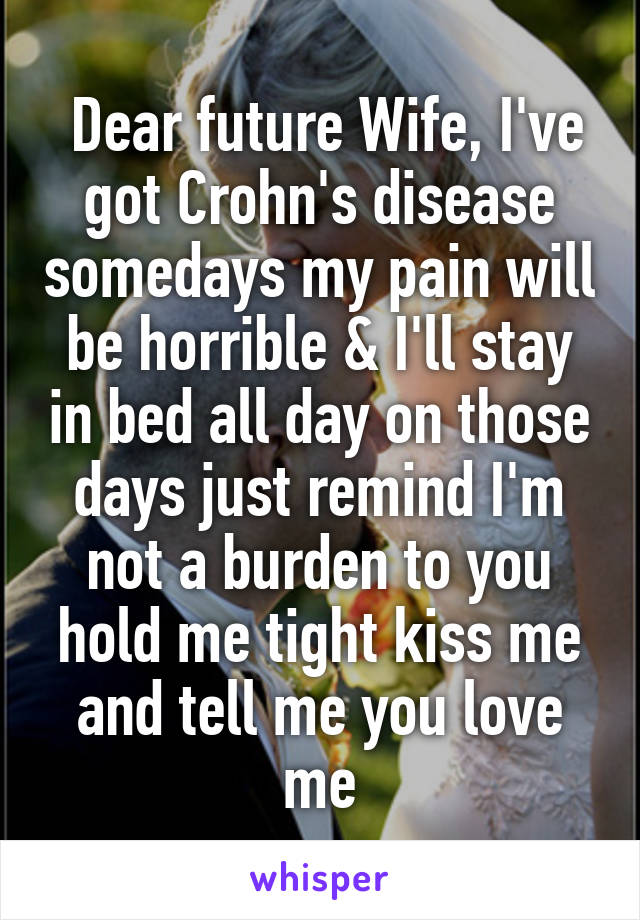 Dear future Wife, I've got Crohn's disease somedays my pain will be horrible & I'll stay in bed all day on those days just remind I'm not a burden to you hold me tight kiss me and tell me you love me