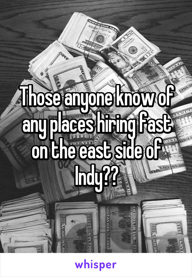 Those anyone know of any places hiring fast on the east side of Indy??