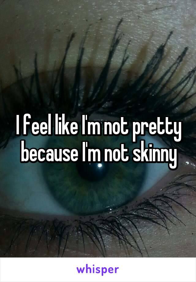 I feel like I'm not pretty because I'm not skinny