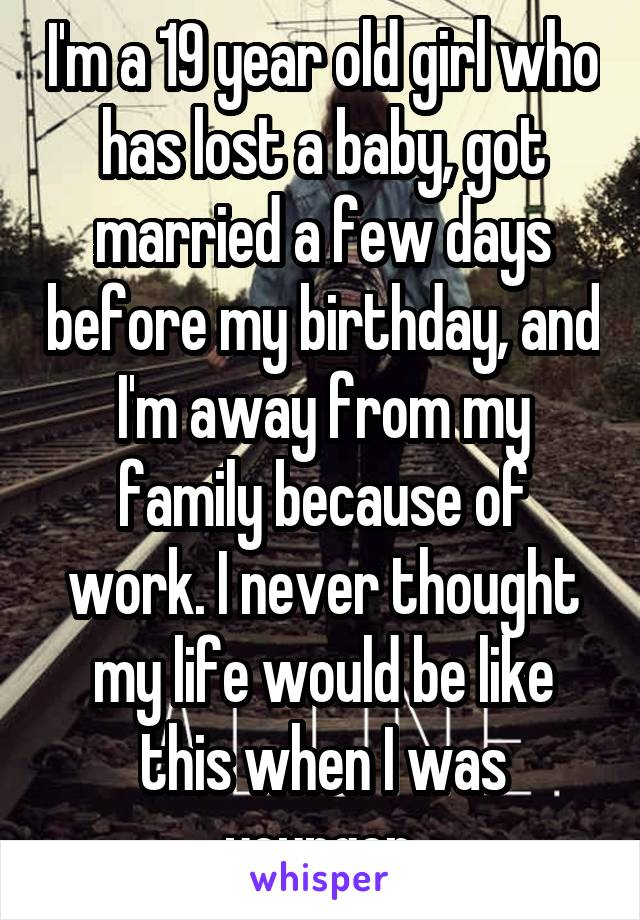 I'm a 19 year old girl who has lost a baby, got married a few days before my birthday, and I'm away from my family because of work. I never thought my life would be like this when I was younger