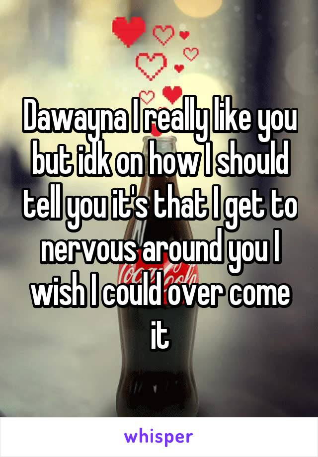 Dawayna I really like you but idk on how I should tell you it's that I get to nervous around you I wish I could over come it