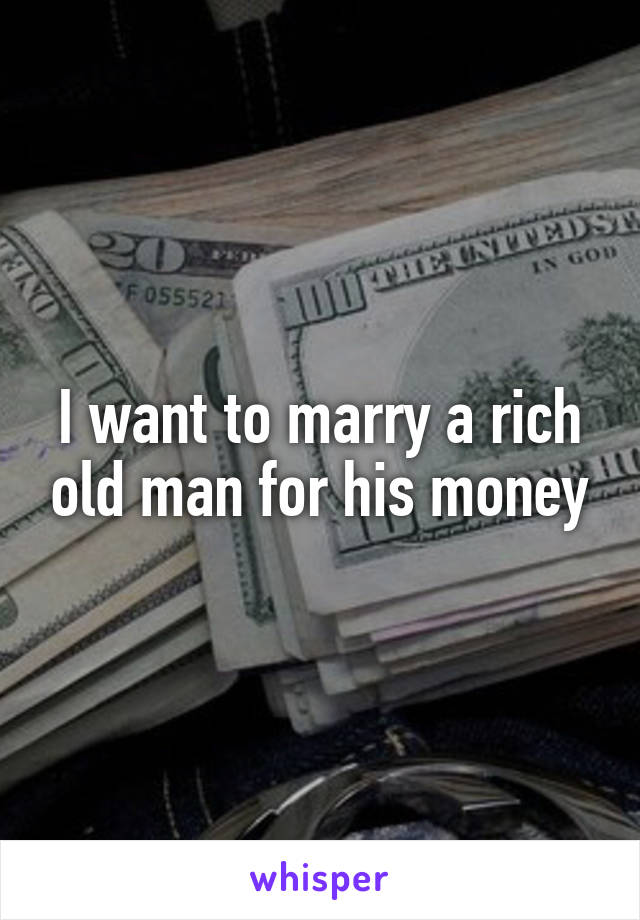 I want to marry a rich old man for his money