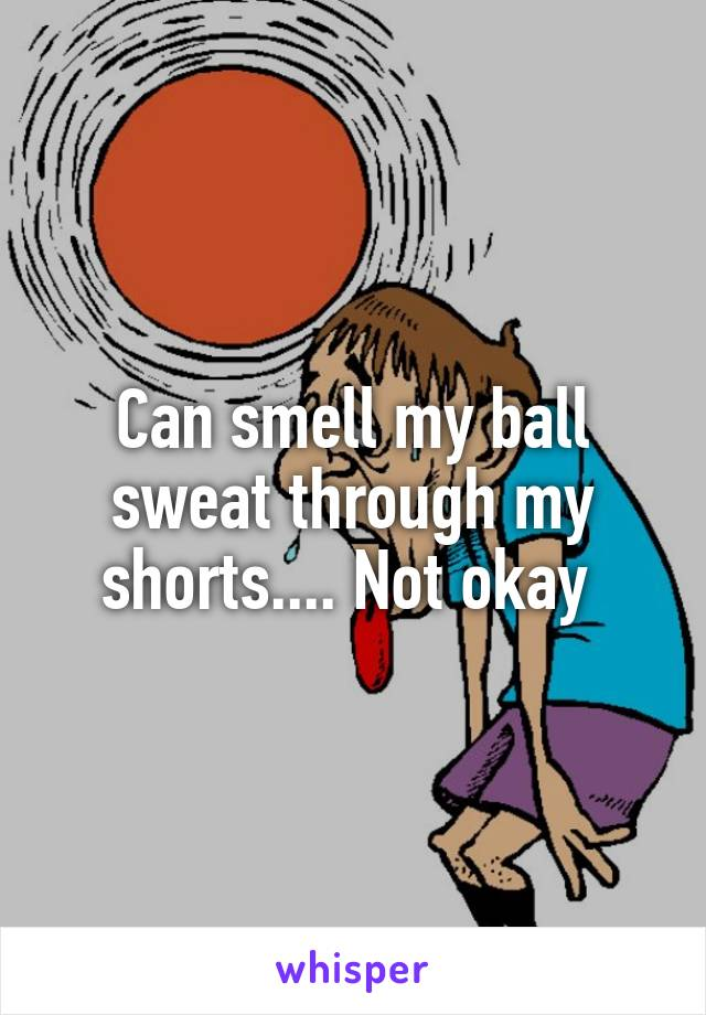 Can smell my ball sweat through my shorts.... Not okay