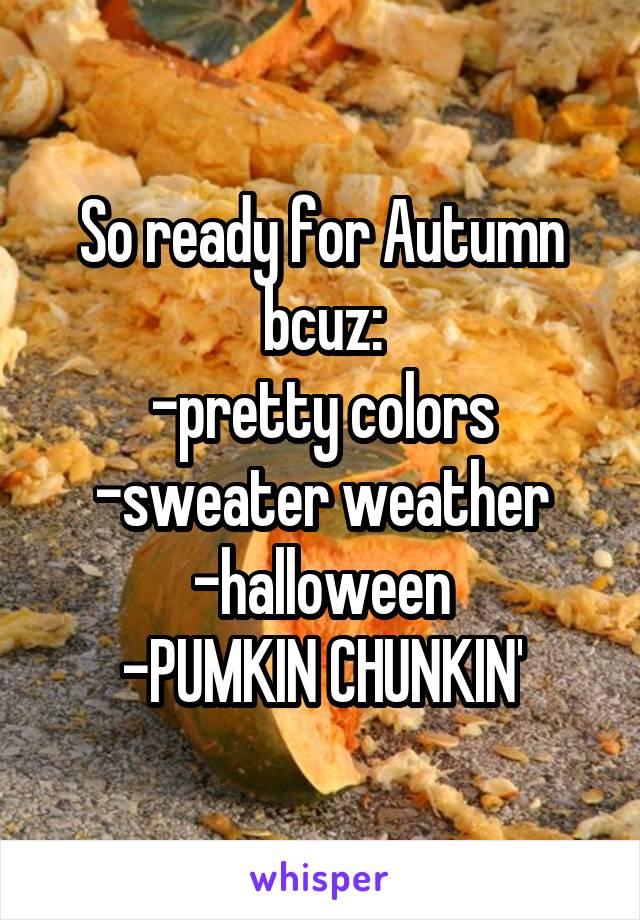 So ready for Autumn bcuz: -pretty colors -sweater weather -halloween -PUMKIN CHUNKIN'
