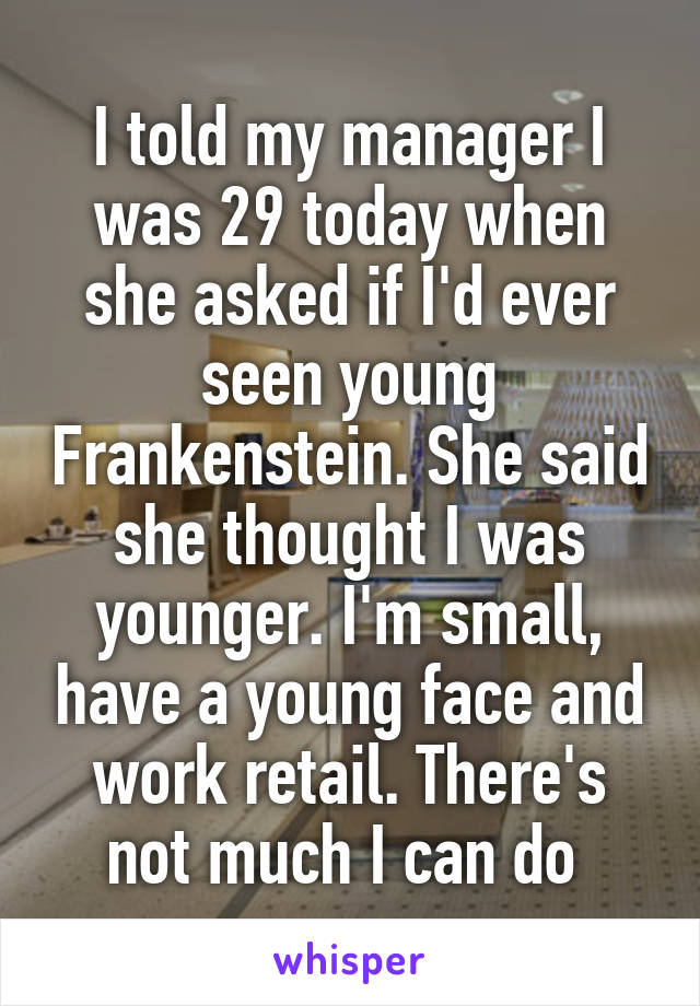 I told my manager I was 29 today when she asked if I'd ever seen young Frankenstein. She said she thought I was younger. I'm small, have a young face and work retail. There's not much I can do