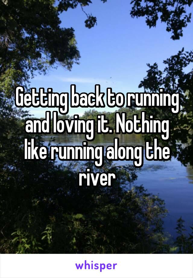 Getting back to running and loving it. Nothing like running along the river