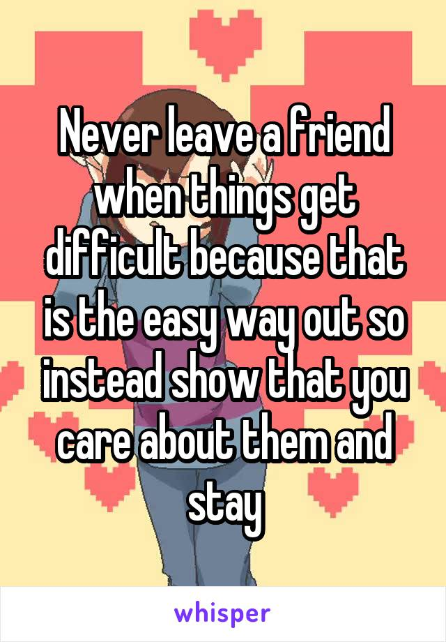 Never leave a friend when things get difficult because that is the easy way out so instead show that you care about them and stay
