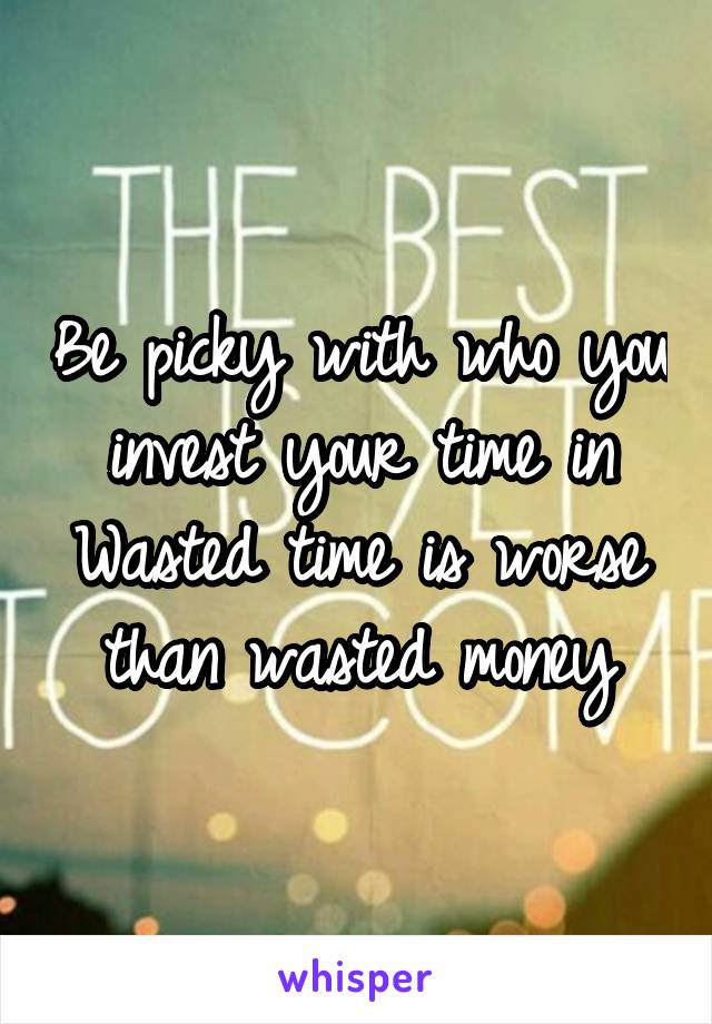 Be picky with who you invest your time in Wasted time is worse than wasted money