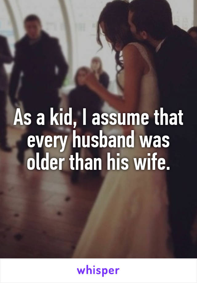 As a kid, I assume that every husband was older than his wife.