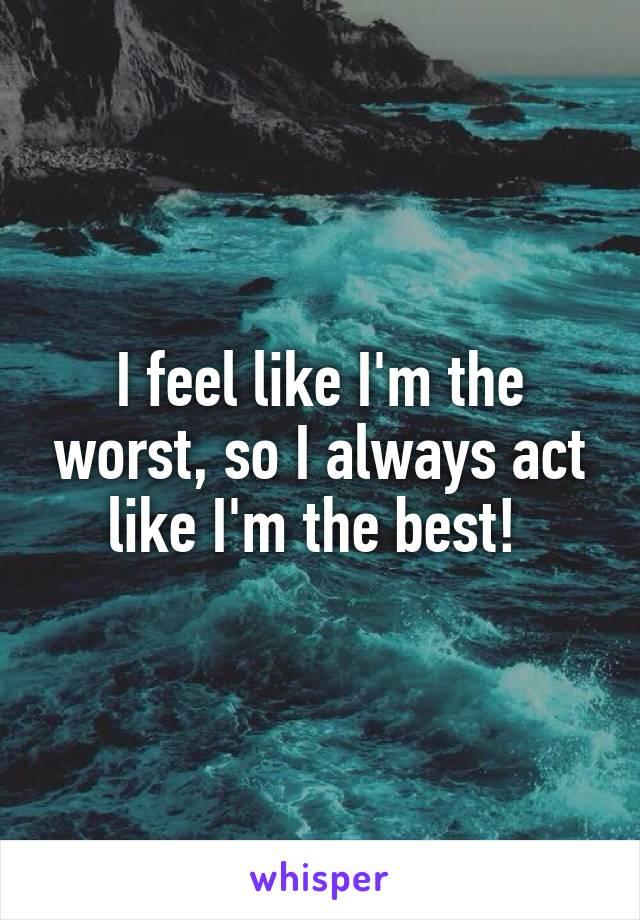 I feel like I'm the worst, so I always act like I'm the best!