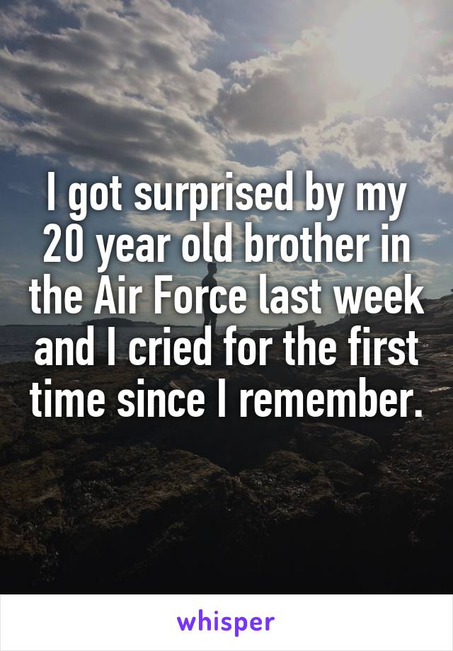 I got surprised by my 20 year old brother in the Air Force last week and I cried for the first time since I remember.