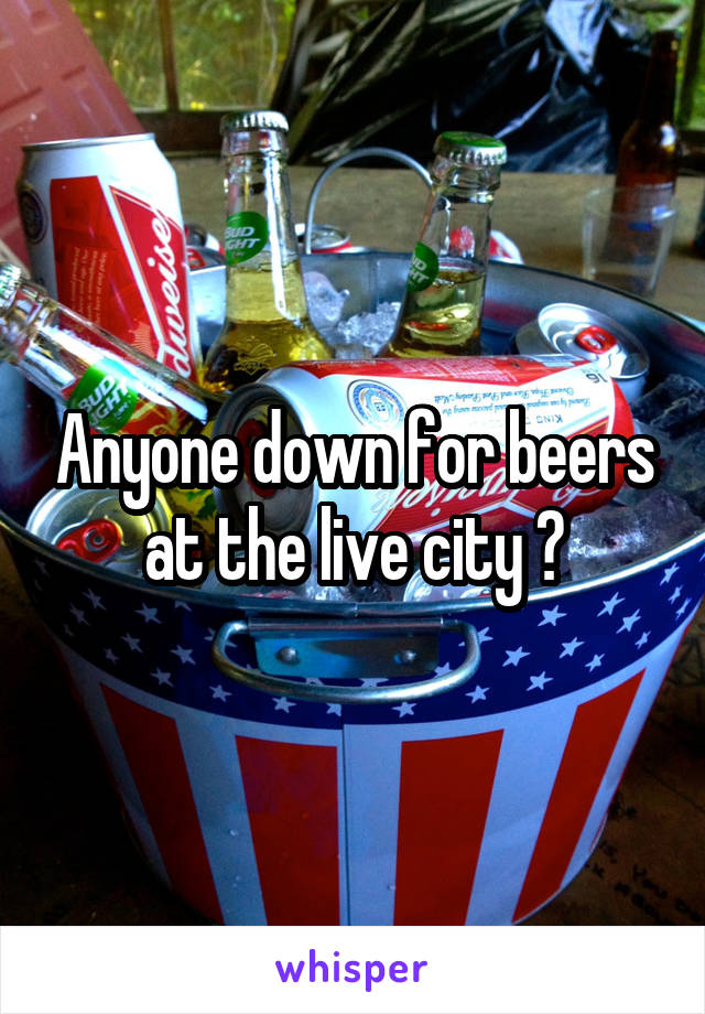Anyone down for beers at the live city ?