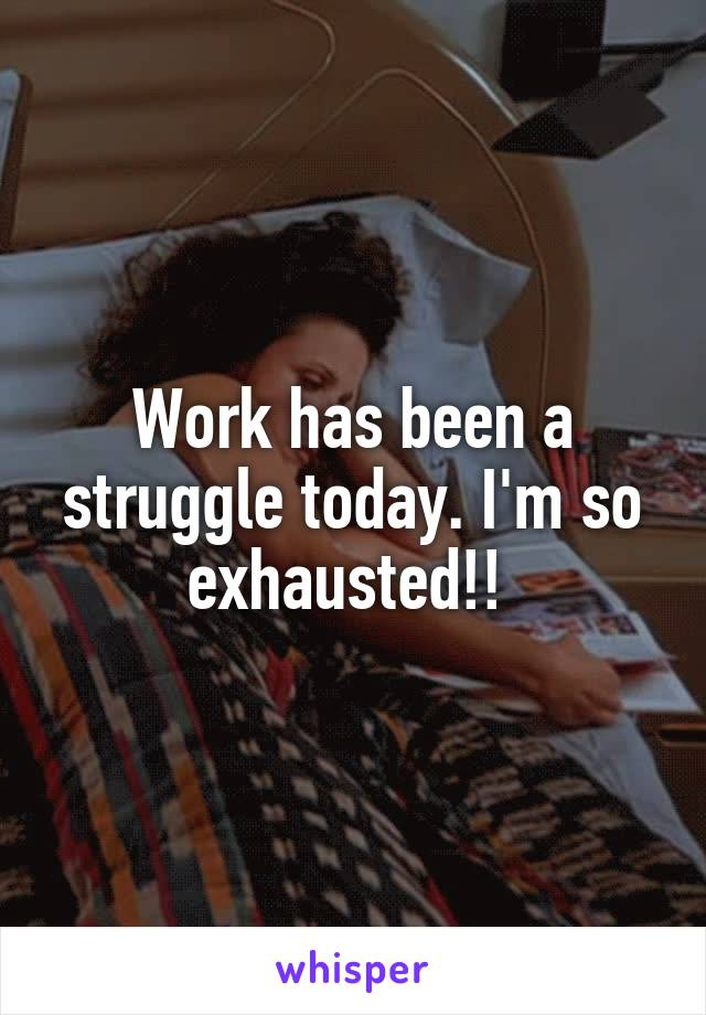 Work has been a struggle today. I'm so exhausted!!