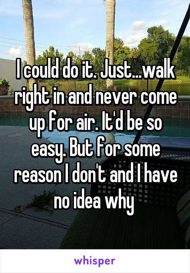 I could do it. Just...walk right in and never come up for air. It'd be so easy. But for some reason I don't and I have no idea why