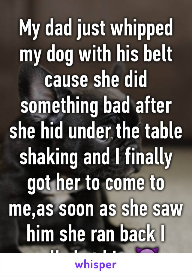 My dad just whipped my dog with his belt cause she did something bad after she hid under the table shaking and I finally got her to come to me,as soon as she saw him she ran back I yelled at him 👿