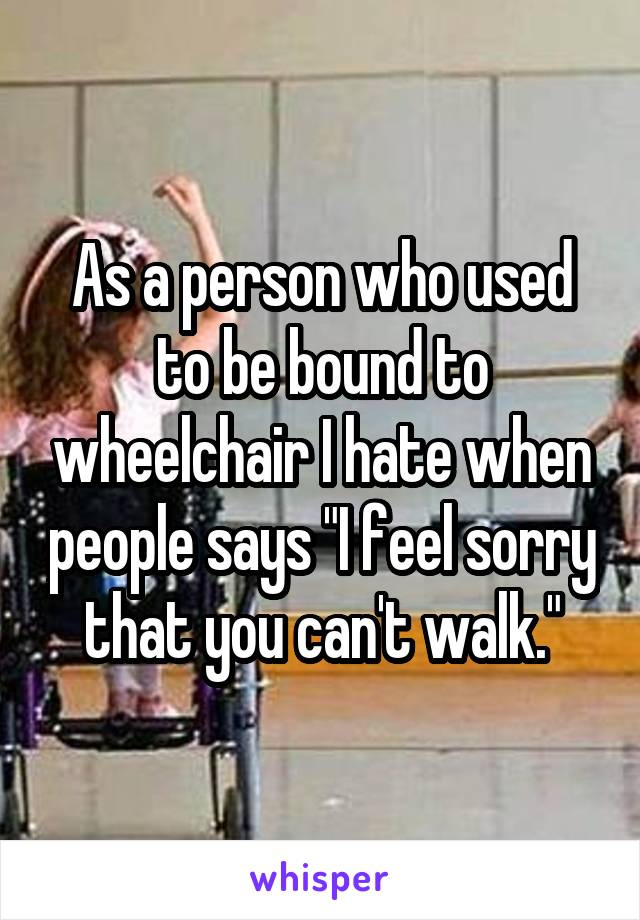"""As a person who used to be bound to wheelchair I hate when people says """"I feel sorry that you can't walk."""""""
