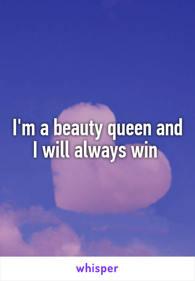 I'm a beauty queen and I will always win