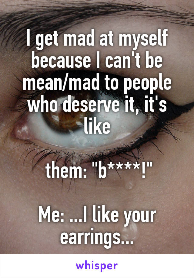 "I get mad at myself because I can't be mean/mad to people who deserve it, it's like   them: ""b****!""  Me: ...I like your earrings..."