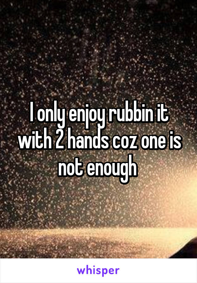 I only enjoy rubbin it with 2 hands coz one is not enough
