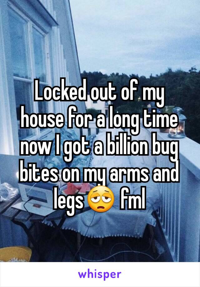 Locked out of my house for a long time now I got a billion bug bites on my arms and legs😩 fml