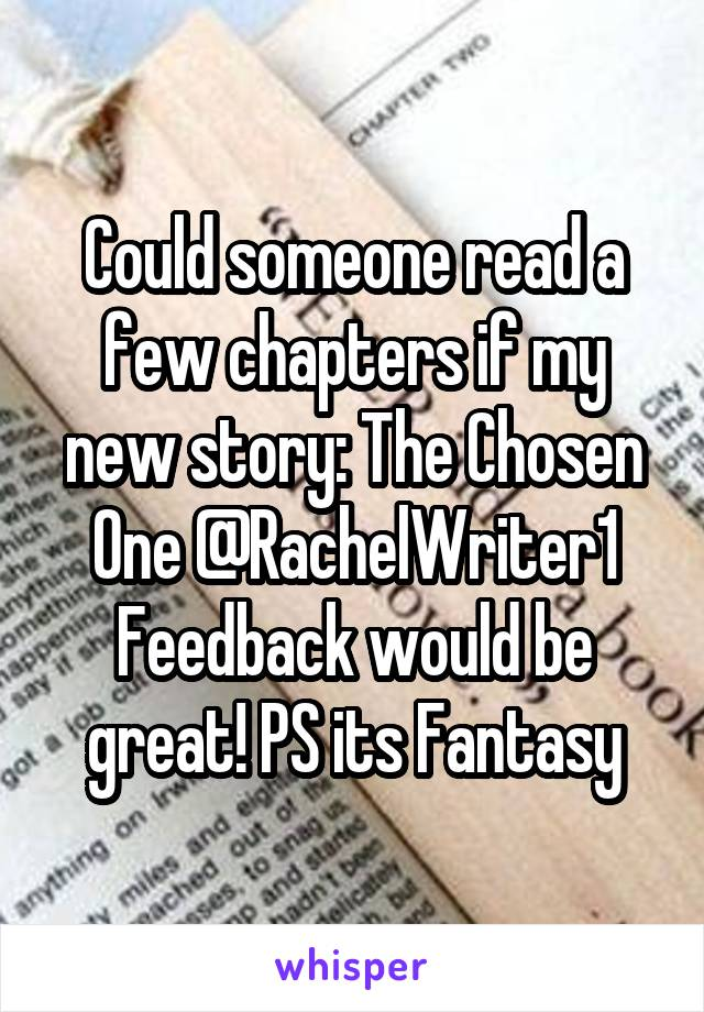 Could someone read a few chapters if my new story: The Chosen One @RachelWriter1 Feedback would be great! PS its Fantasy