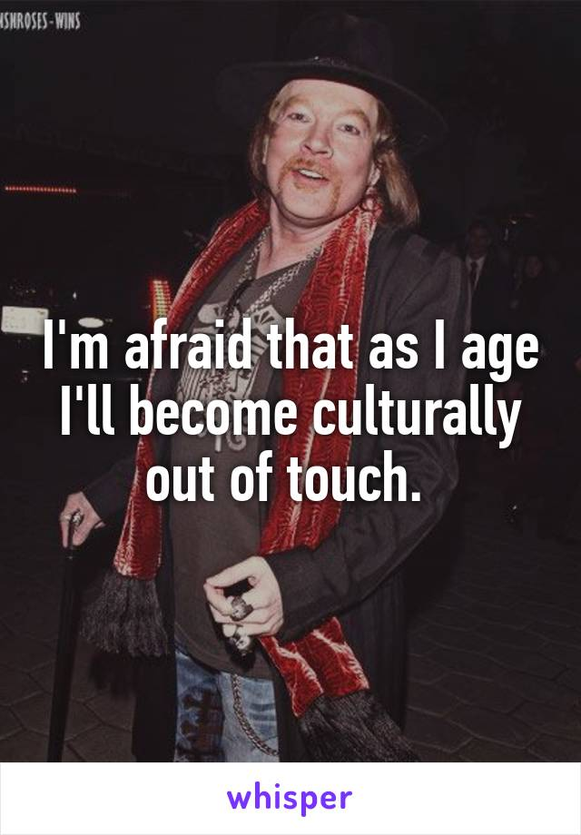 I'm afraid that as I age I'll become culturally out of touch.