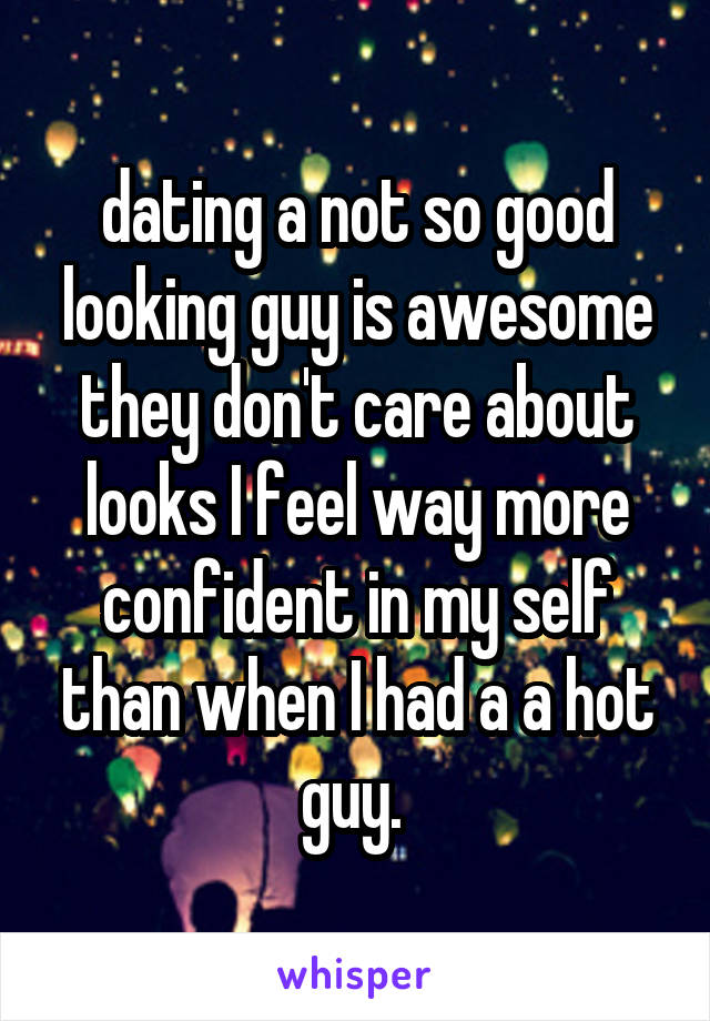 dating a not so good looking guy is awesome they don't care about looks I feel way more confident in my self than when I had a a hot guy.