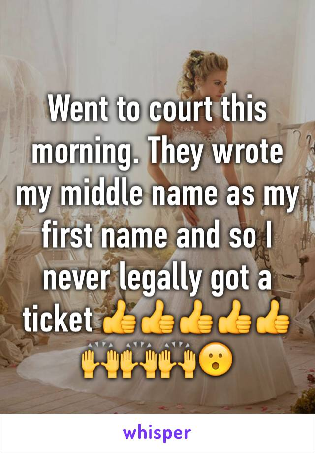Went to court this morning. They wrote my middle name as my first name and so I never legally got a ticket 👍👍👍👍👍🙌🙌🙌😮