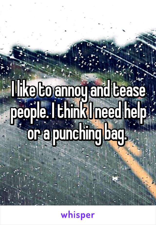 I like to annoy and tease people. I think I need help or a punching bag.