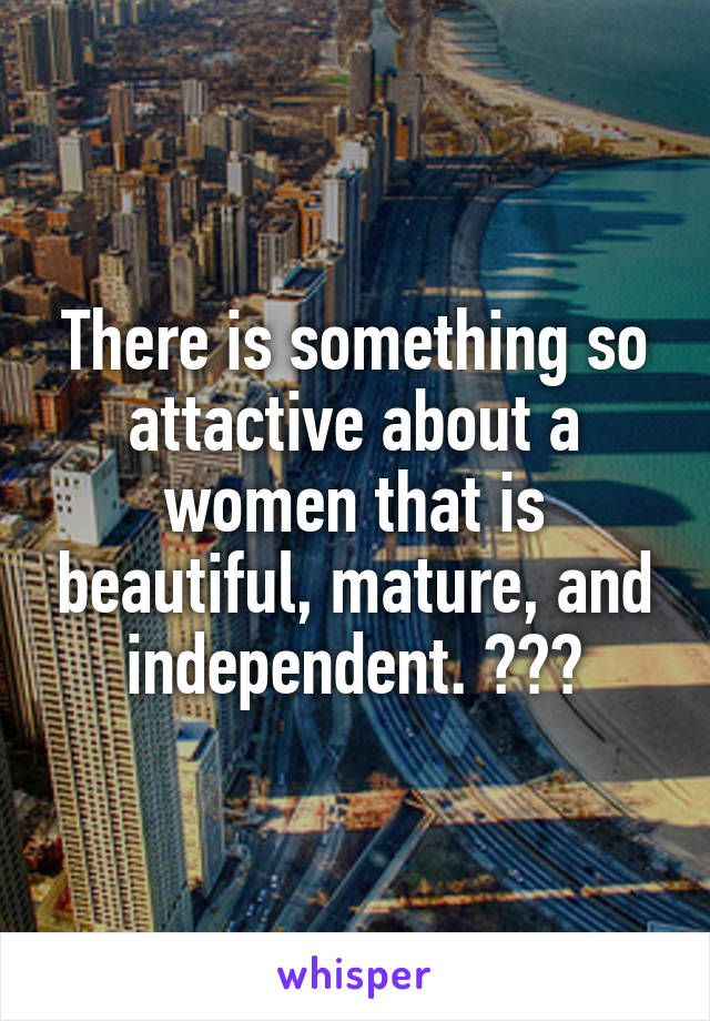 There is something so attactive about a women that is beautiful, mature, and independent. 😍🙌🏼