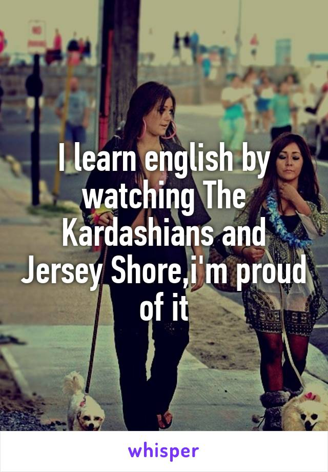 I learn english by watching The Kardashians and Jersey Shore,i'm proud of it