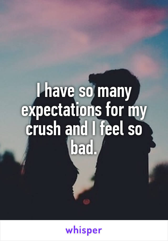 I have so many expectations for my crush and I feel so bad.