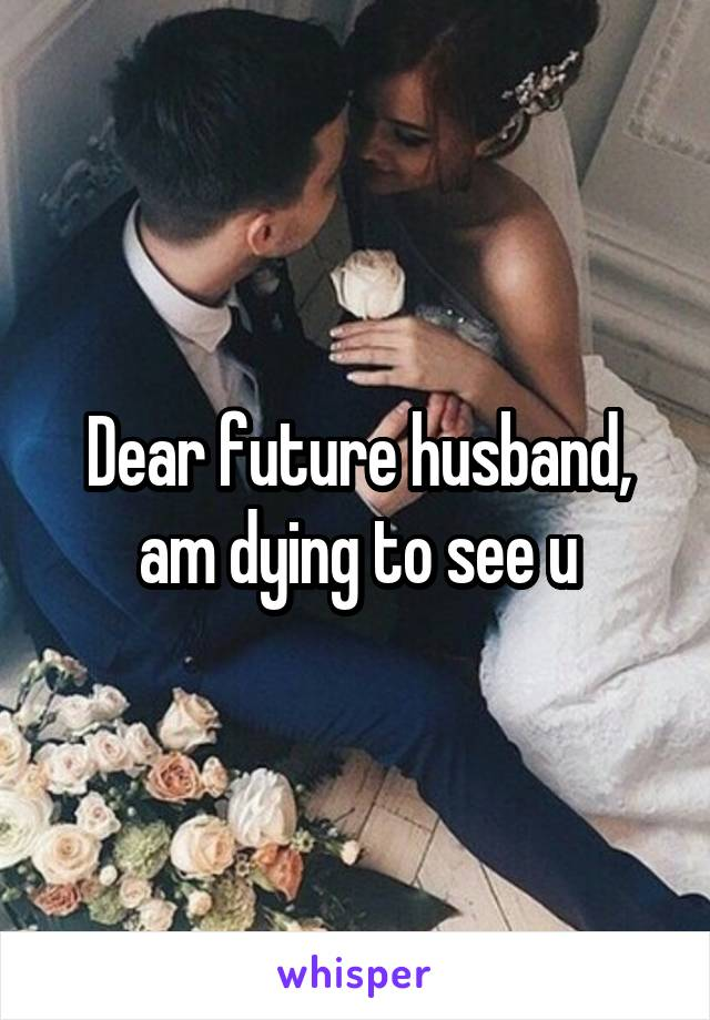 Dear future husband, am dying to see u