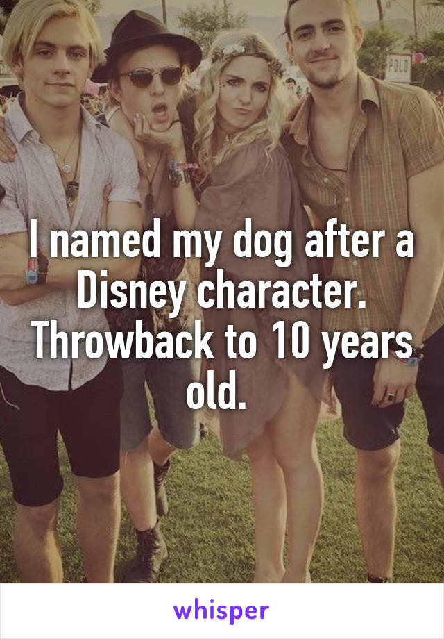 I named my dog after a Disney character. Throwback to 10 years old.